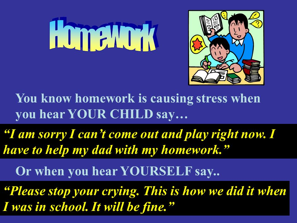 Homework You know homework is causing stress when you hear YOUR CHILD say…