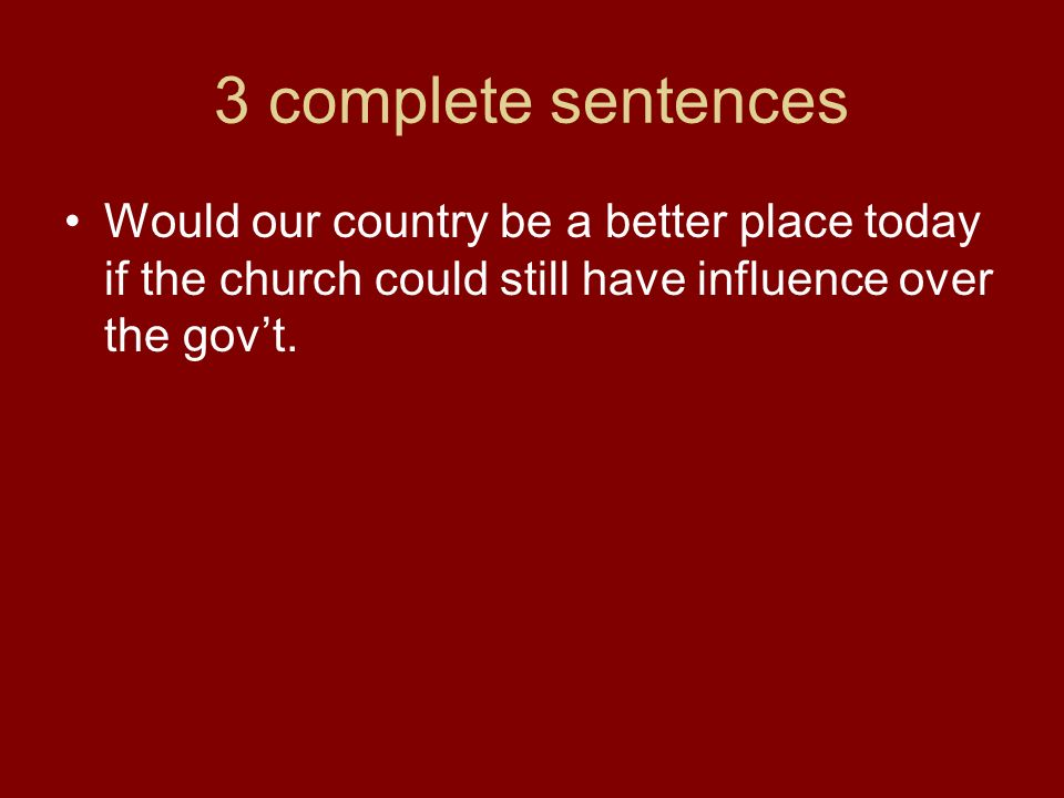 3 complete sentences Would our country be a better place today if the church could still have influence over the gov't.