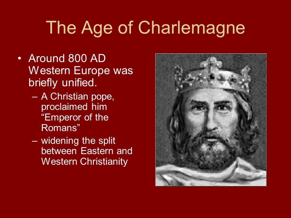 The Age of Charlemagne Around 800 AD Western Europe was briefly unified. A Christian pope, proclaimed him Emperor of the Romans