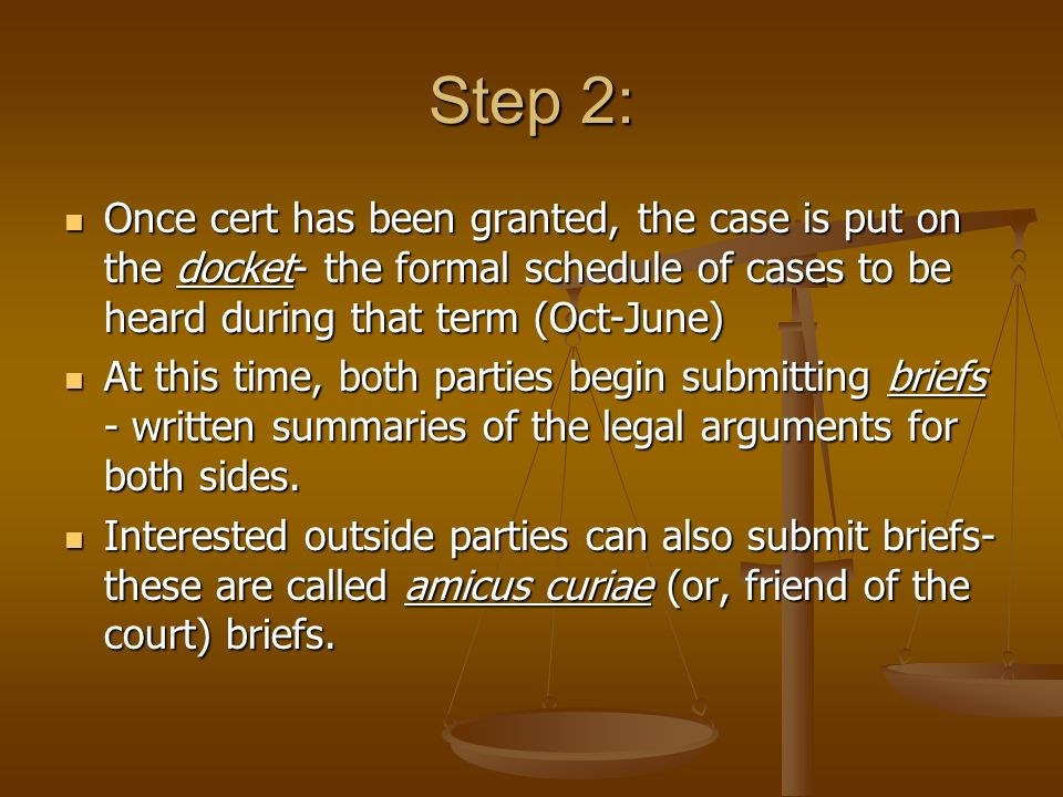 Step 2: Once cert has been granted, the case is put on the docket- the formal schedule of cases to be heard during that term (Oct-June)