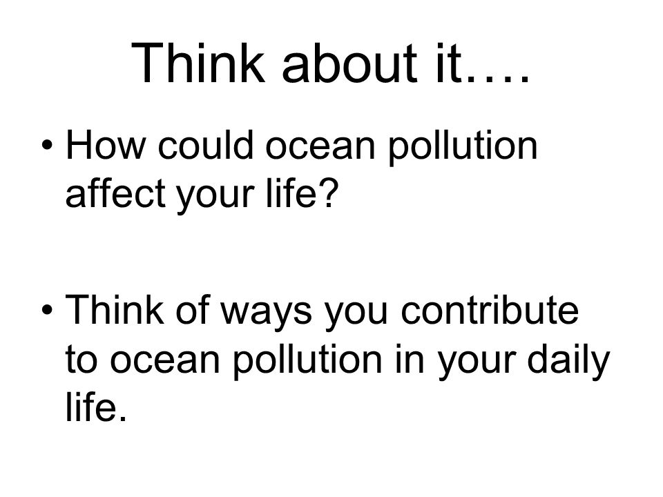 Think about it…. How could ocean pollution affect your life