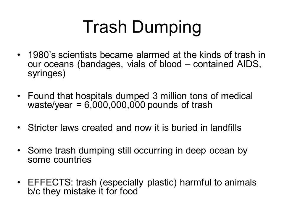 Trash Dumping 1980's scientists became alarmed at the kinds of trash in our oceans (bandages, vials of blood – contained AIDS, syringes)