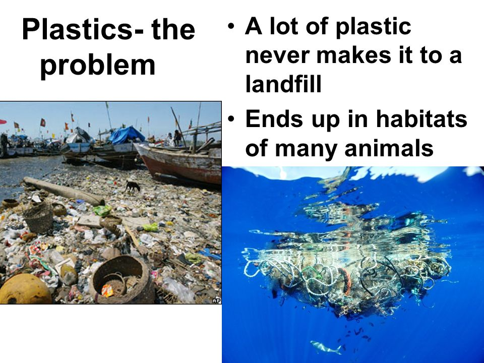 Plastics- the problem A lot of plastic never makes it to a landfill