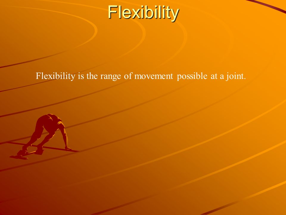 Flexibility Flexibility is the range of movement possible at a joint.