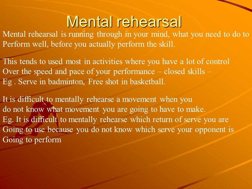 Mental rehearsal Mental rehearsal is running through in your mind, what you need to do to. Perform well, before you actually perform the skill.