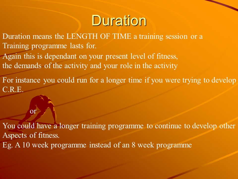 Duration Duration means the LENGTH OF TIME a training session or a