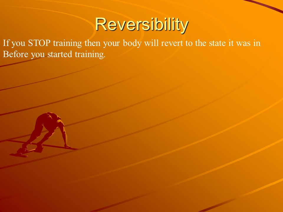 Reversibility If you STOP training then your body will revert to the state it was in.
