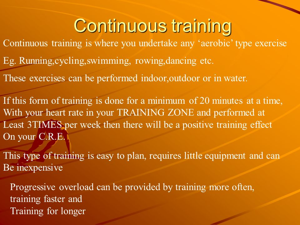 Continuous training Continuous training is where you undertake any 'aerobic' type exercise. Eg. Running,cycling,swimming, rowing,dancing etc.