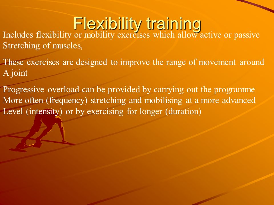 Flexibility training Includes flexibility or mobility exercises which allow active or passive. Stretching of muscles,