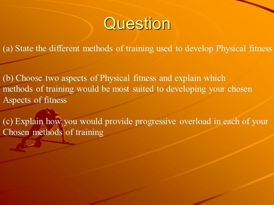 Question (a) State the different methods of training used to develop Physical fitness. (b) Choose two aspects of Physical fitness and explain which.