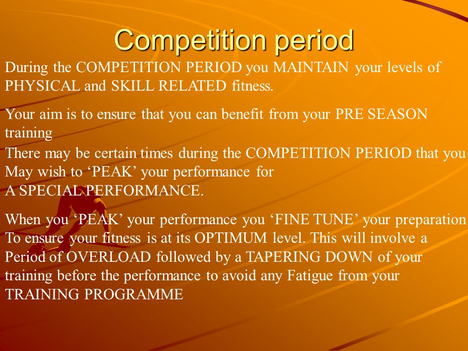 Competition period During the COMPETITION PERIOD you MAINTAIN your levels of. PHYSICAL and SKILL RELATED fitness.