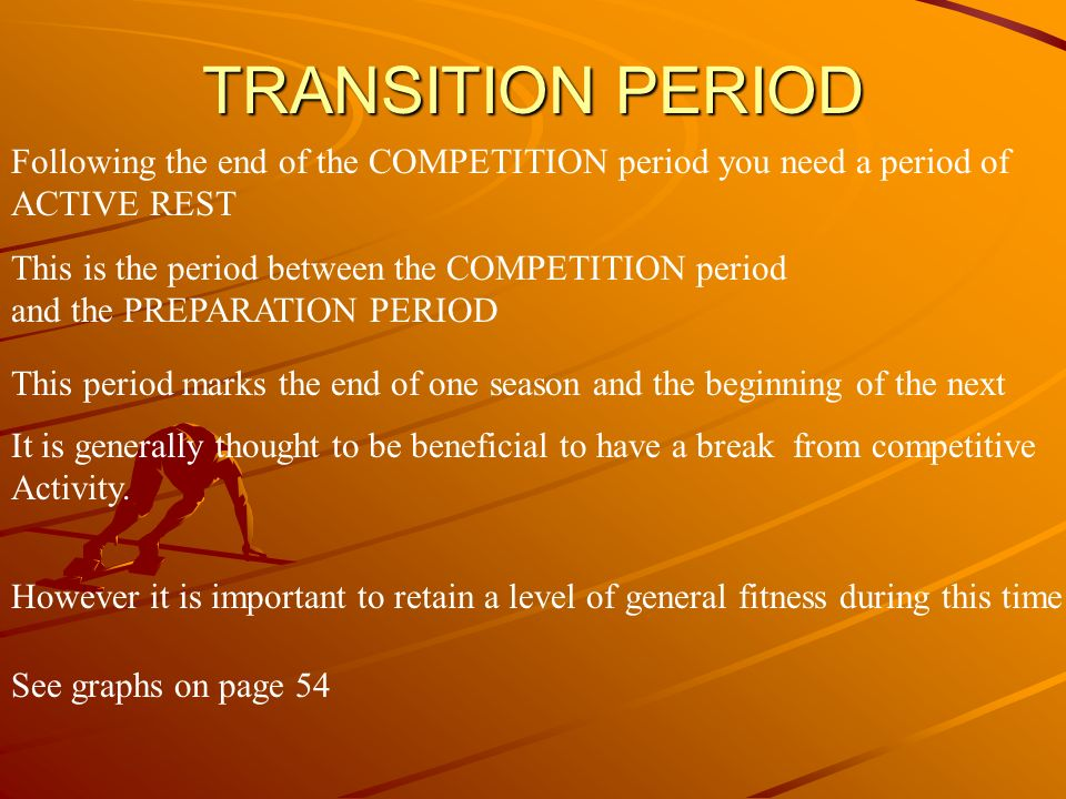 TRANSITION PERIOD Following the end of the COMPETITION period you need a period of. ACTIVE REST. This is the period between the COMPETITION period.