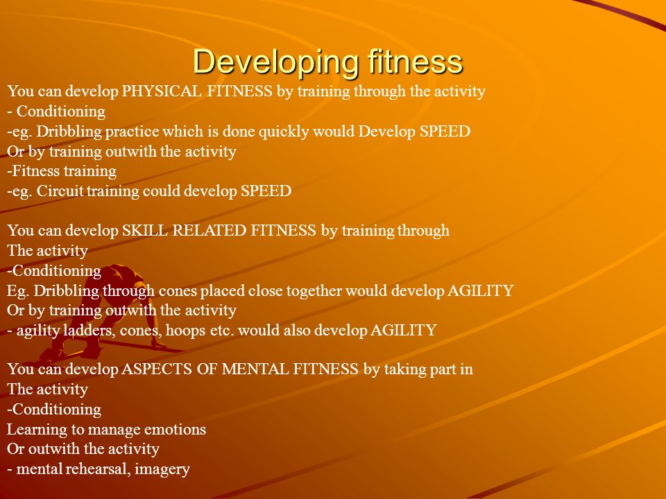 Developing fitness You can develop PHYSICAL FITNESS by training through the activity. Conditioning.