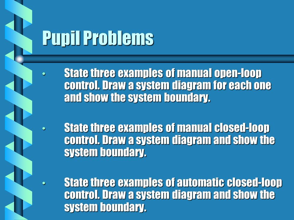 Pupil Problems State three examples of manual open-loop control. Draw a system diagram for each one and show the system boundary.