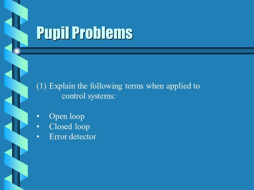 Pupil Problems Explain the following terms when applied to control systems: Open loop. Closed loop.