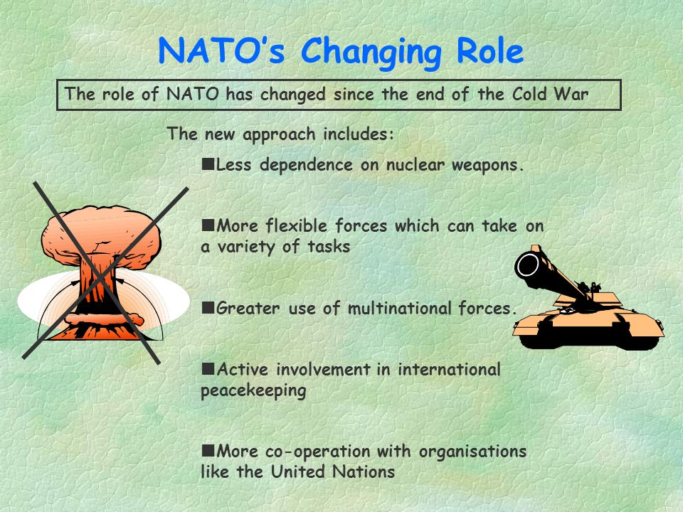 NATO's Changing Role The role of NATO has changed since the end of the Cold War. The new approach includes: