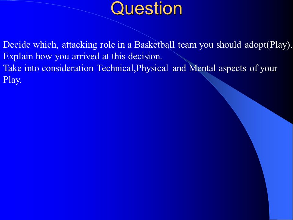 Question Decide which, attacking role in a Basketball team you should adopt(Play). Explain how you arrived at this decision.