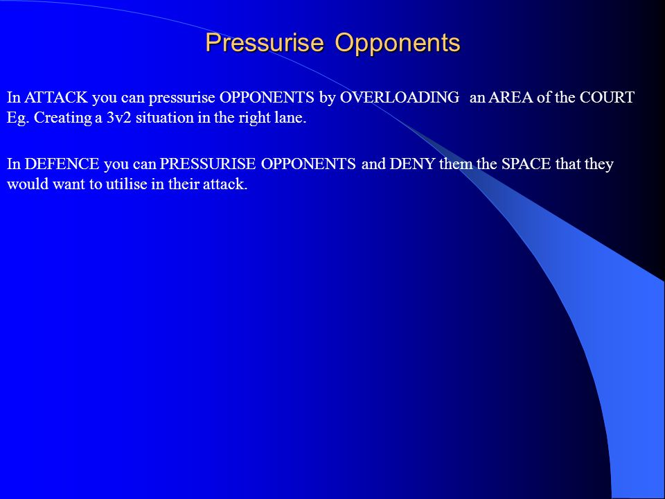 Pressurise Opponents In ATTACK you can pressurise OPPONENTS by OVERLOADING an AREA of the COURT. Eg. Creating a 3v2 situation in the right lane.