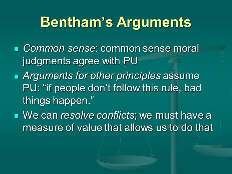 Bentham's Arguments Common sense: common sense moral judgments agree with PU.