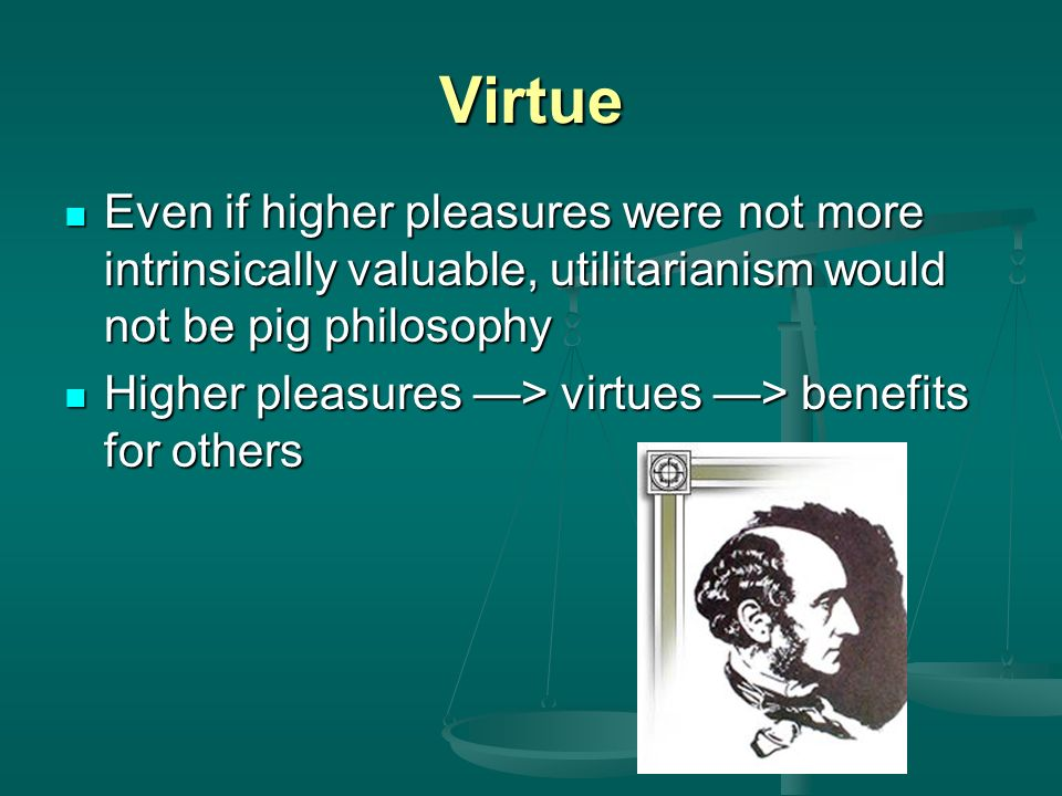 Virtue Even if higher pleasures were not more intrinsically valuable, utilitarianism would not be pig philosophy.