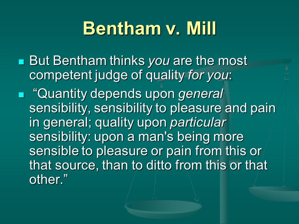 Bentham v. Mill But Bentham thinks you are the most competent judge of quality for you: