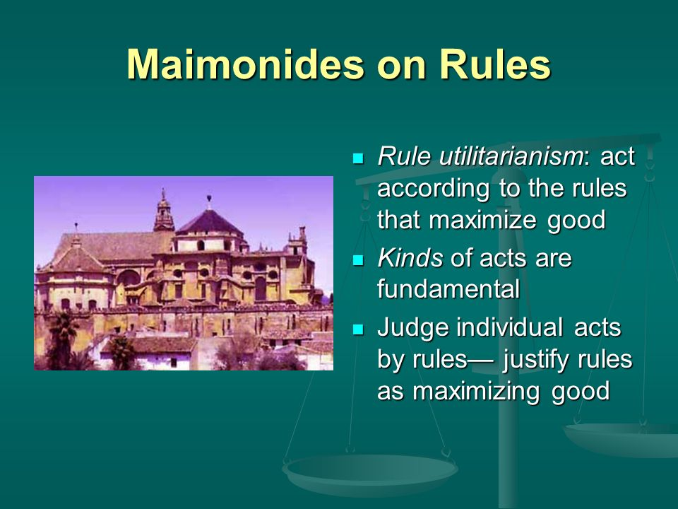 Maimonides on Rules Rule utilitarianism: act according to the rules that maximize good. Kinds of acts are fundamental.