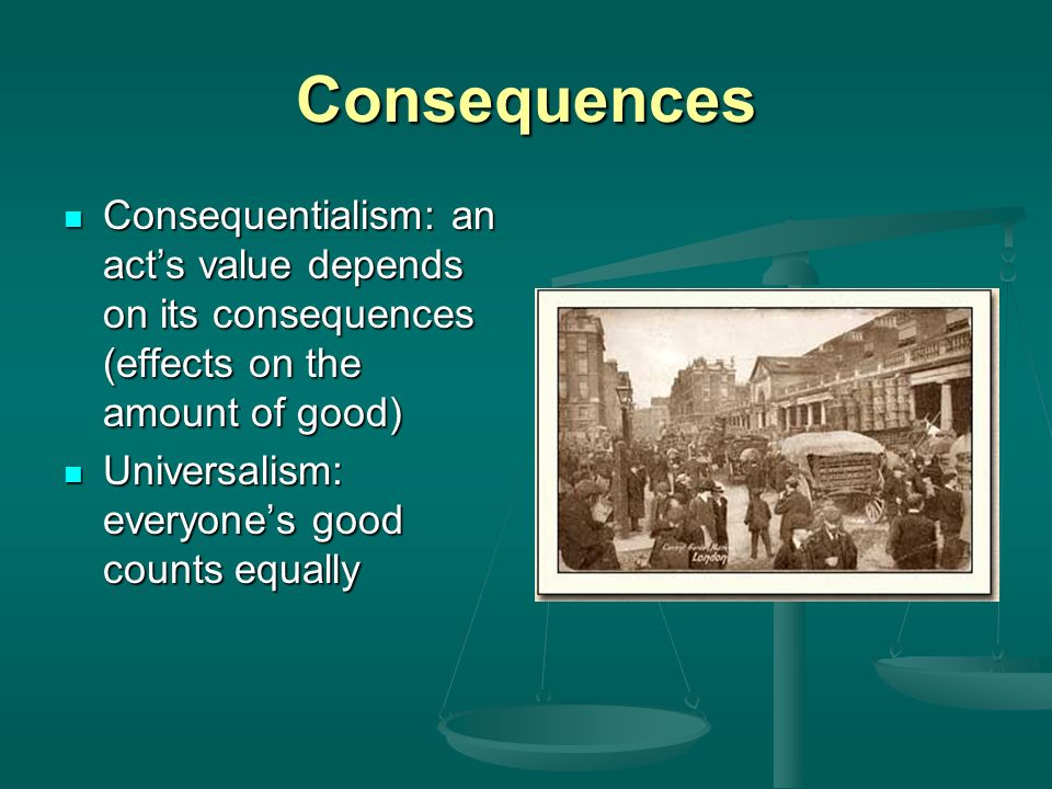 Consequences Consequentialism: an act's value depends on its consequences (effects on the amount of good)