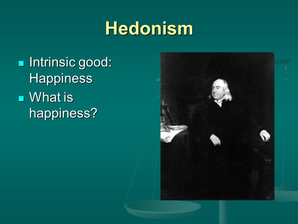 Hedonism Intrinsic good: Happiness What is happiness
