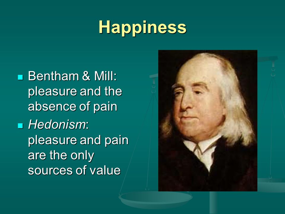 Happiness Bentham & Mill: pleasure and the absence of pain