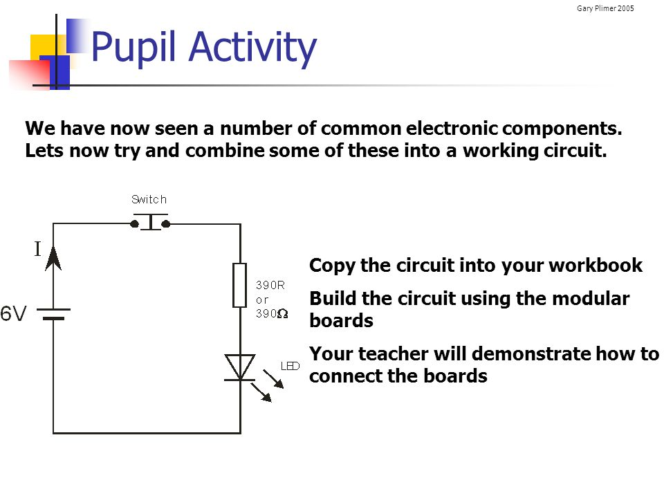 Pupil Activity We have now seen a number of common electronic components. Lets now try and combine some of these into a working circuit.