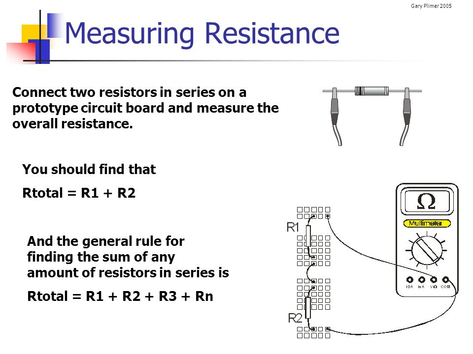 Measuring Resistance Connect two resistors in series on a prototype circuit board and measure the overall resistance.