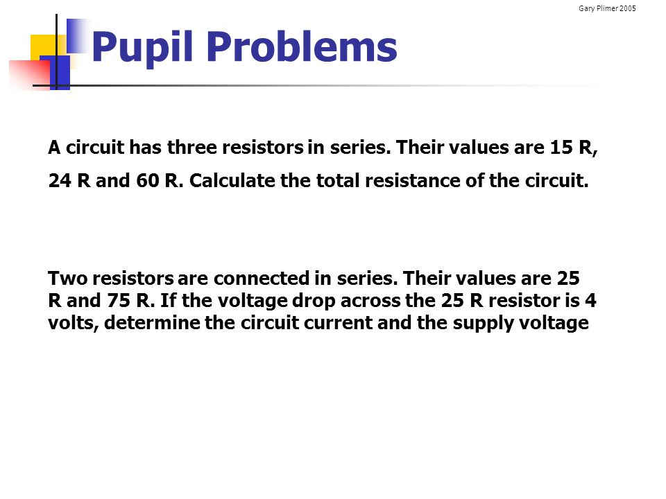 Pupil Problems A circuit has three resistors in series. Their values are 15 R, 24 R and 60 R. Calculate the total resistance of the circuit.