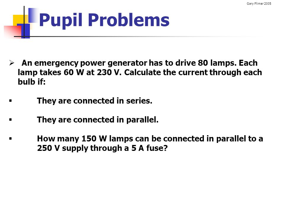 Pupil Problems An emergency power generator has to drive 80 lamps. Each. lamp takes 60 W at 230 V. Calculate the current through each.