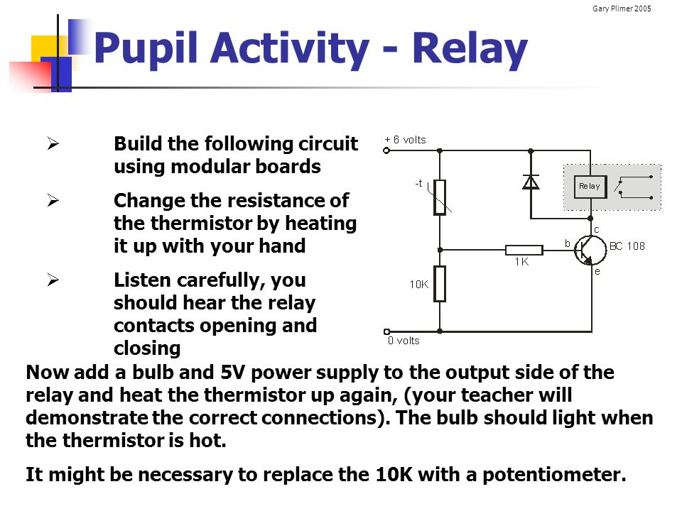 Pupil Activity - Relay Build the following circuit using modular boards. Change the resistance of the thermistor by heating it up with your hand.