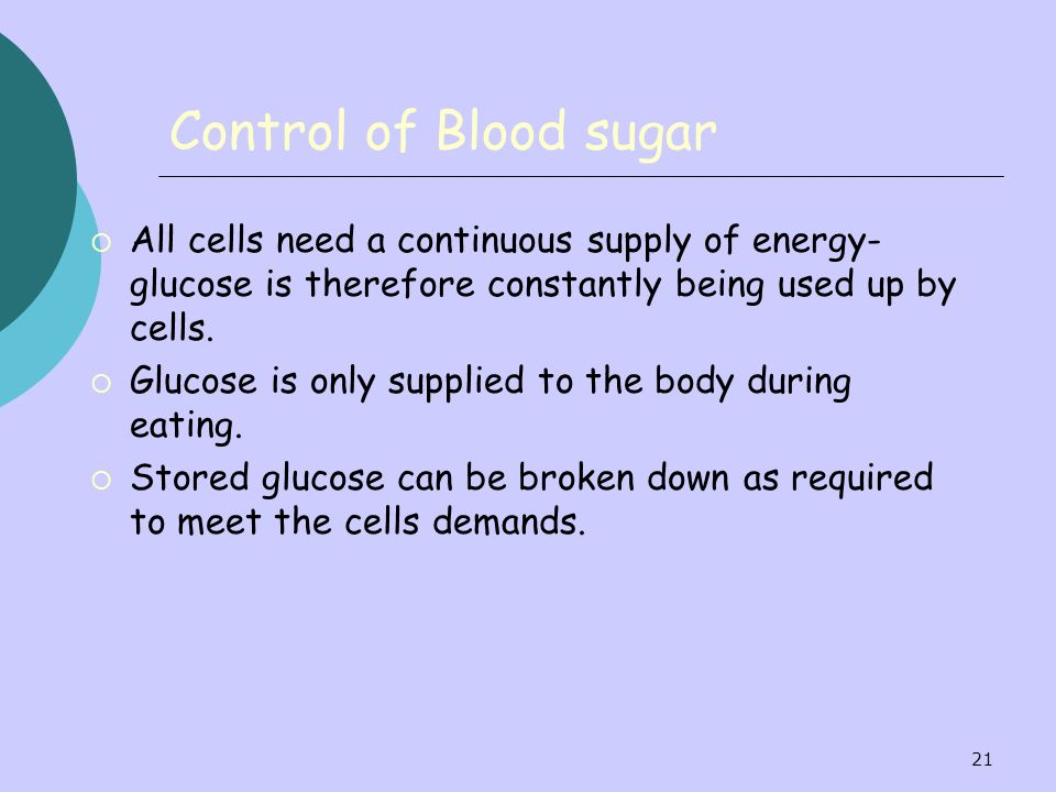 Control of Blood sugar All cells need a continuous supply of energy- glucose is therefore constantly being used up by cells.