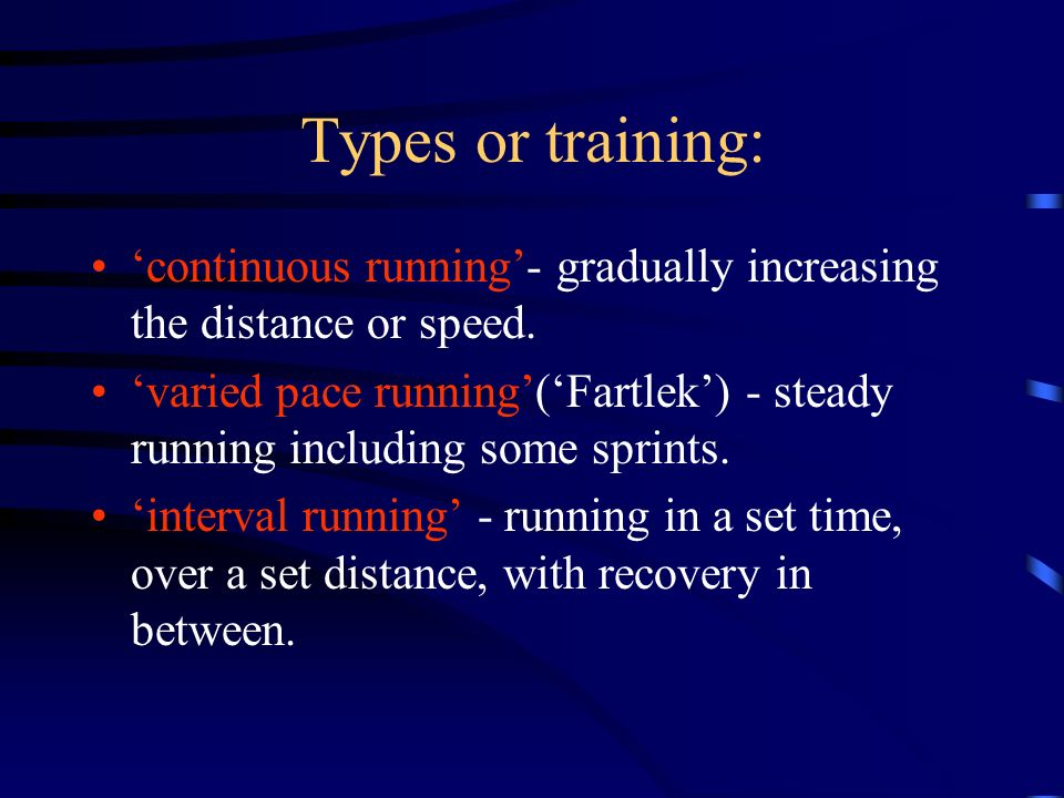 Types or training: 'continuous running'- gradually increasing the distance or speed.