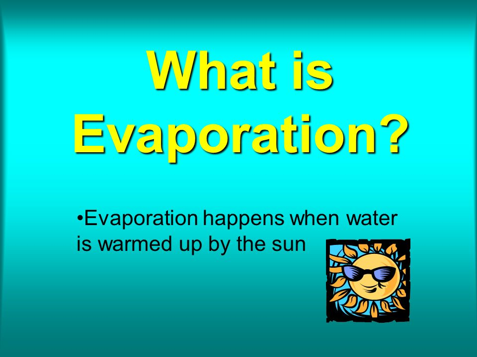 Evaporation happens when water is warmed up by the sun