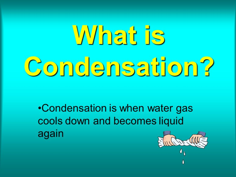 Condensation is when water gas cools down and becomes liquid again