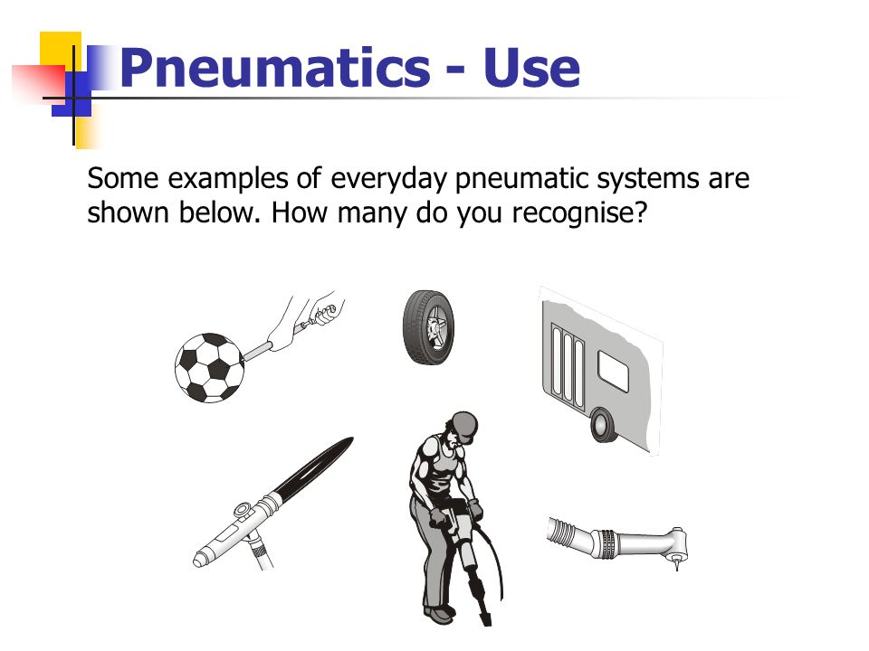 Pneumatics - Use Some examples of everyday pneumatic systems are shown below.