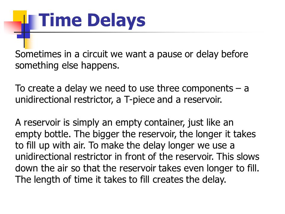 Time Delays Sometimes in a circuit we want a pause or delay before something else happens.