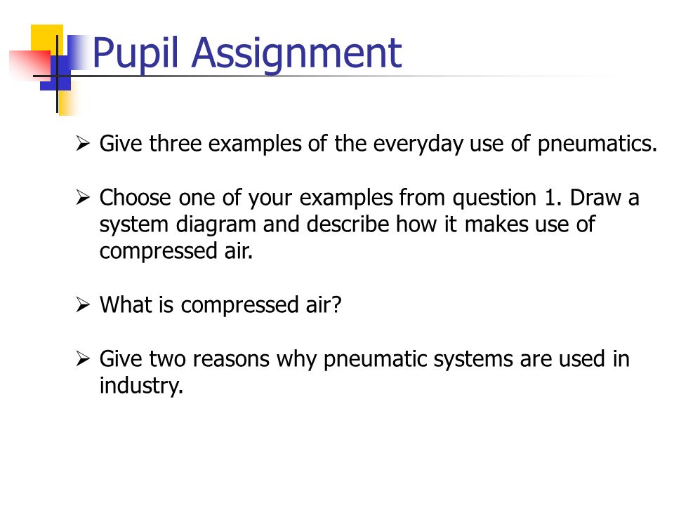 Pupil Assignment Give three examples of the everyday use of pneumatics.