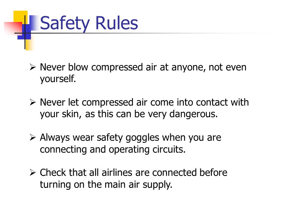 Safety Rules Never blow compressed air at anyone, not even yourself.