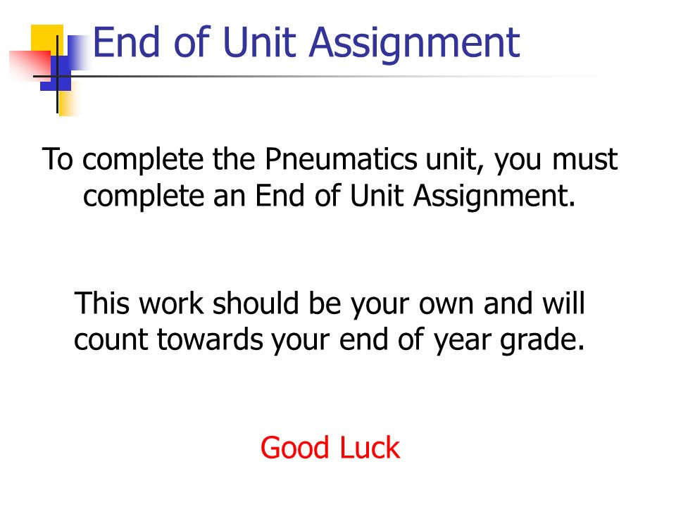 End of Unit Assignment To complete the Pneumatics unit, you must complete an End of Unit Assignment.