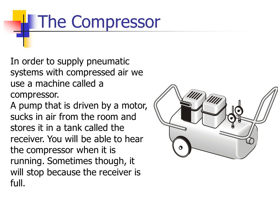 The Compressor In order to supply pneumatic systems with compressed air we use a machine called a compressor.