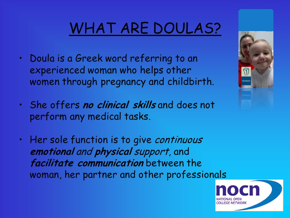 WHAT ARE DOULAS Doula is a Greek word referring to an experienced woman who helps other women through pregnancy and childbirth.