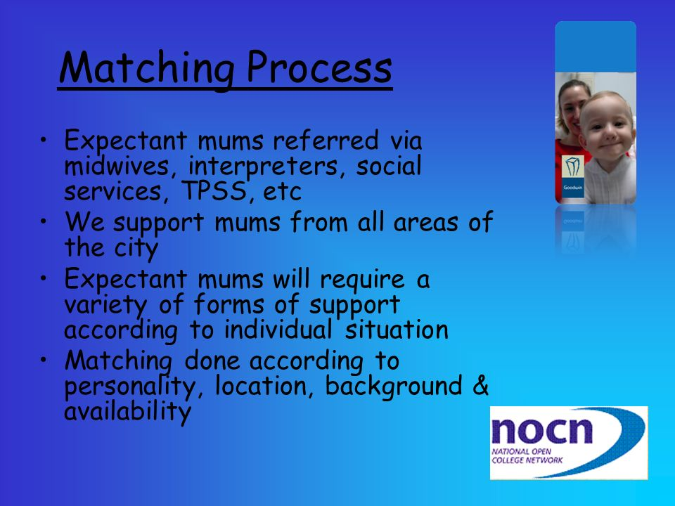 Matching Process Expectant mums referred via midwives, interpreters, social services, TPSS, etc. We support mums from all areas of the city.