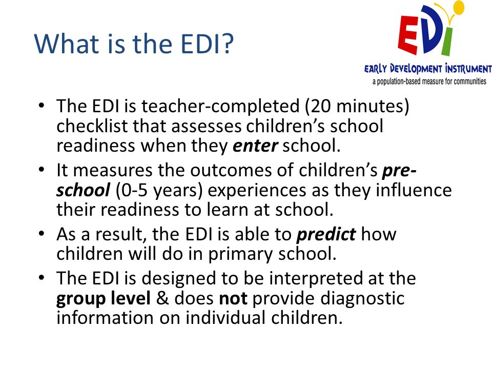 What is the EDI The EDI is teacher-completed (20 minutes) checklist that assesses children's school readiness when they enter school.