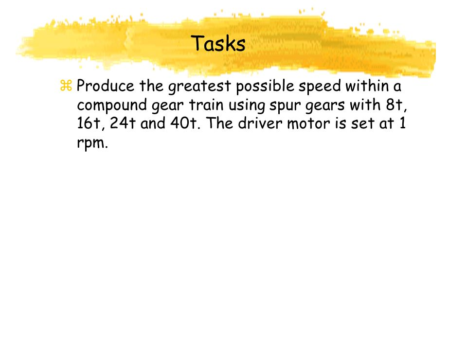 Tasks Produce the greatest possible speed within a compound gear train using spur gears with 8t, 16t, 24t and 40t.