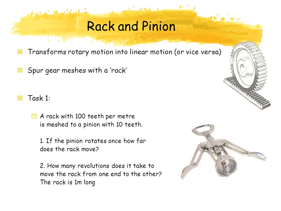 Rack and Pinion Transforms rotary motion into linear motion (or vice versa) Spur gear meshes with a 'rack'