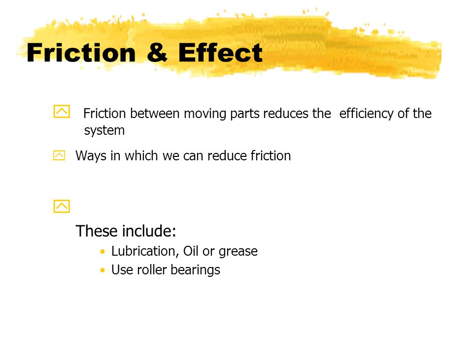 Friction & Effect Friction between moving parts reduces the efficiency of the system. Ways in which we can reduce friction.